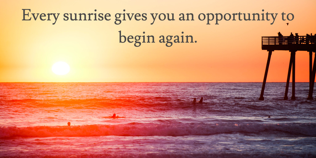 Sunrise gives you an opportunity to begin again.