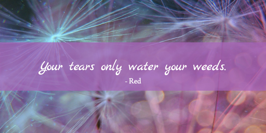 Tears water your weeds