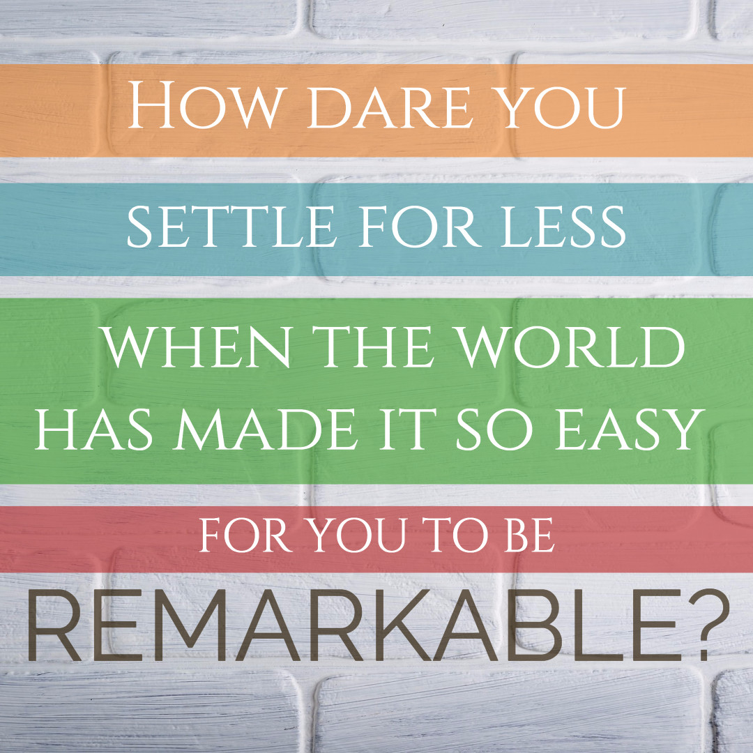 Why settle for less when you are remarkable