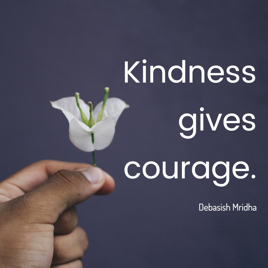 Kindness gives courage. Debasish Mridha