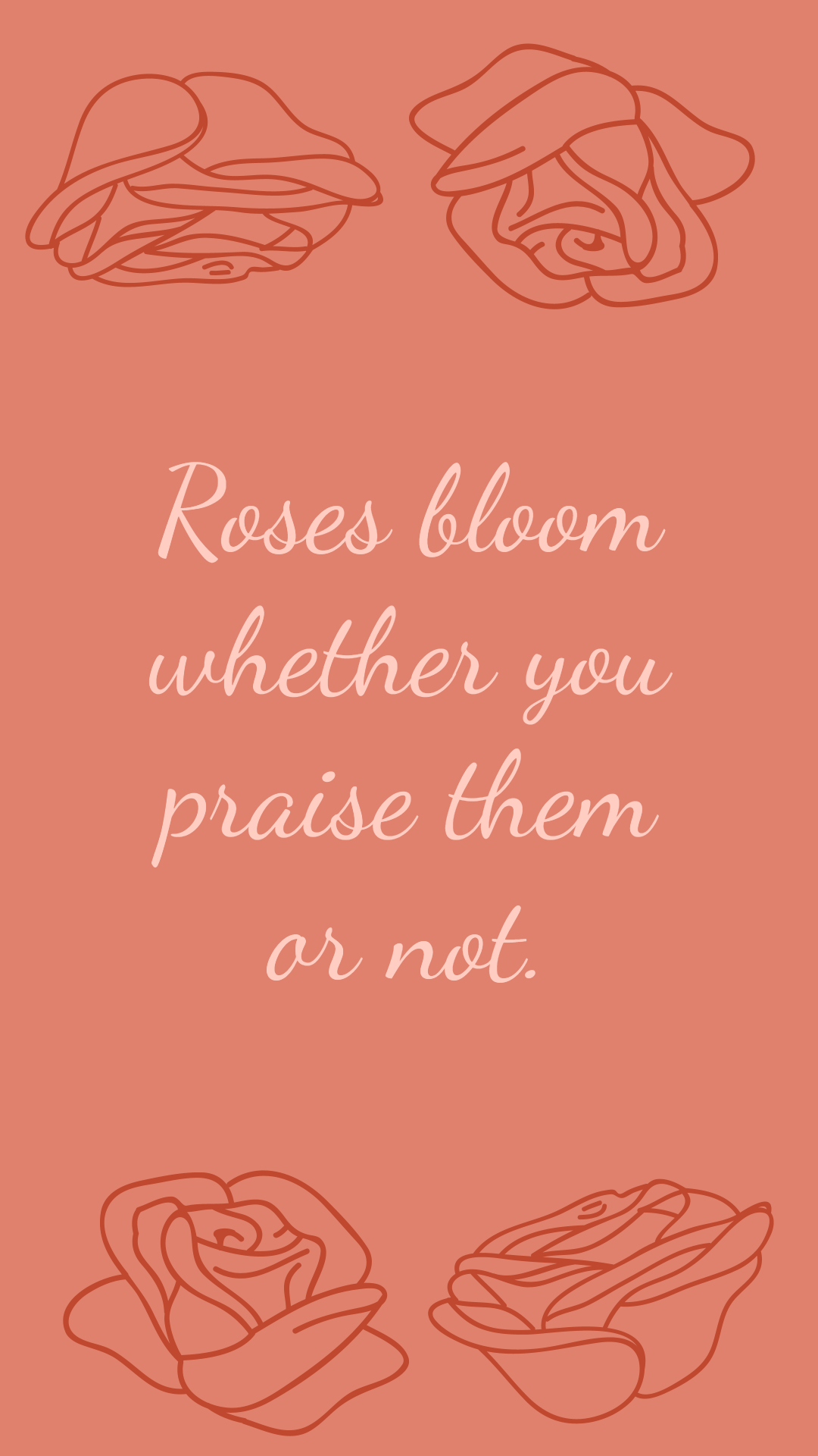 Roses bloom whether you praise them or not