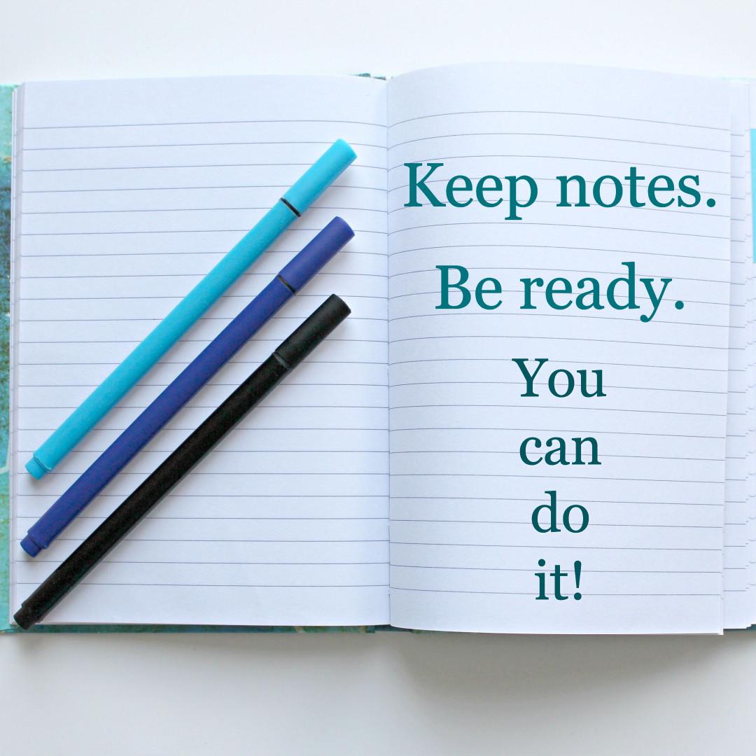Keep notes - Be ready