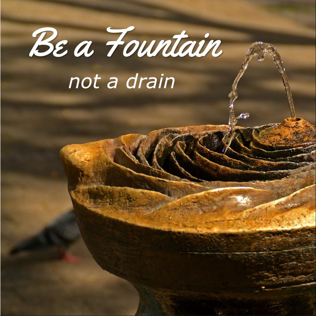 Be a fountain not a drain