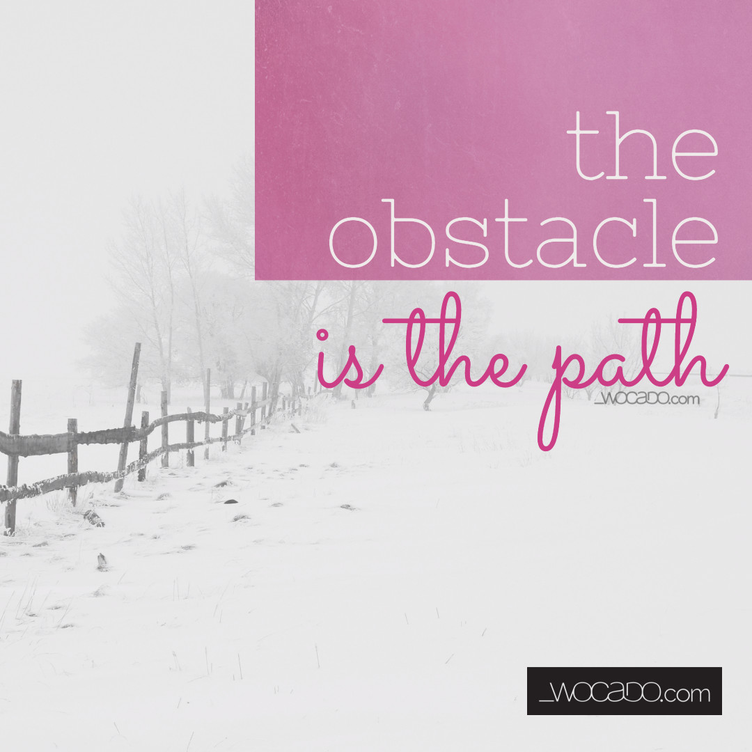 The Obstacle Is The Path - designed by WOCADO