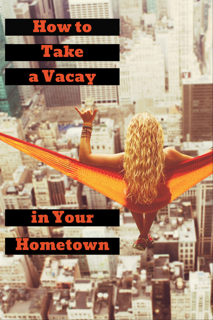 How to take a vacay in your hometown