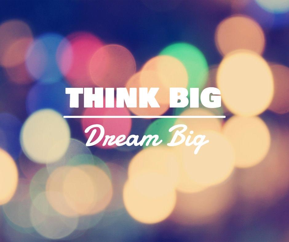 Think big - Dream big
