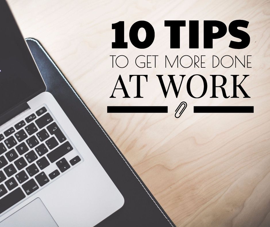 10 tips to get more done at work