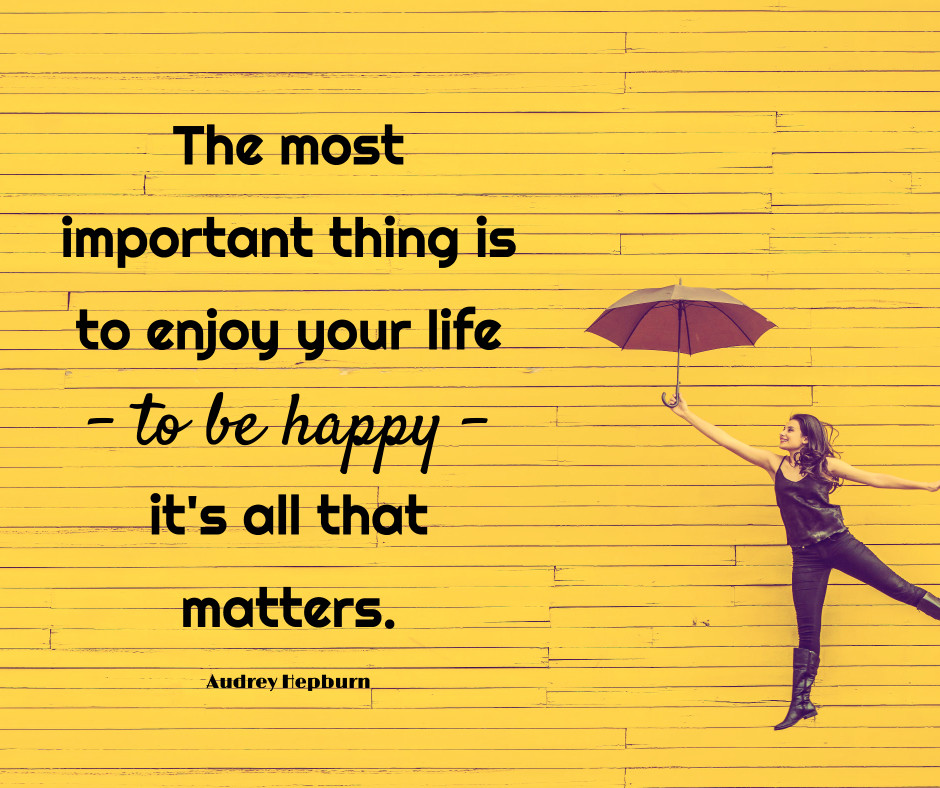 Enjoy life and be happy