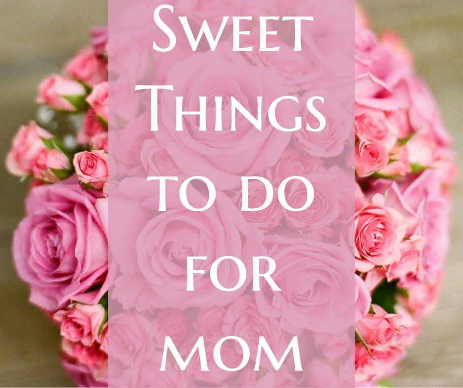Sweet things to do for mom