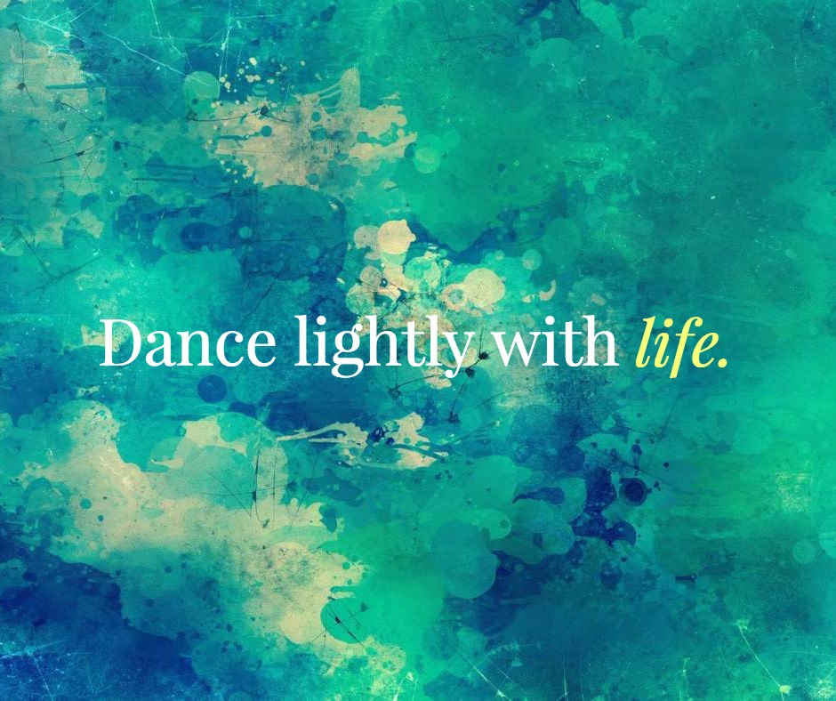 Dance lightly with life