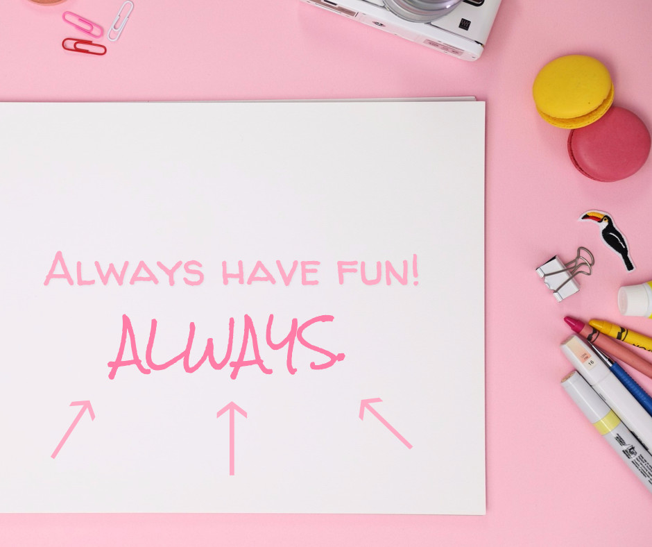 Always have fun.. Always!