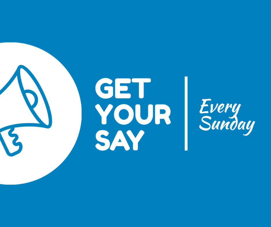 Get your say - Every Sunday