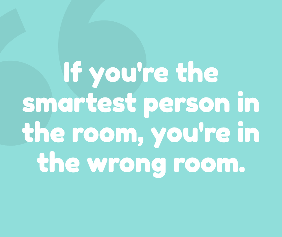 If you are smartest in the room - it's the wrong room