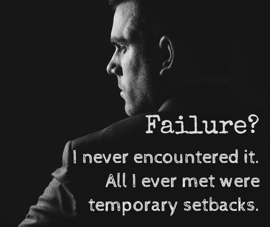 Failure? Did you mean temporary setbacks?