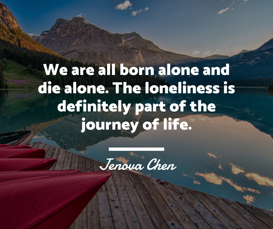 We are born alone and we die alone